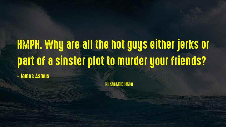 Guys That Are Jerks Sayings By James Asmus: HMPH. Why are all the hot guys either jerks or part of a sinster plot