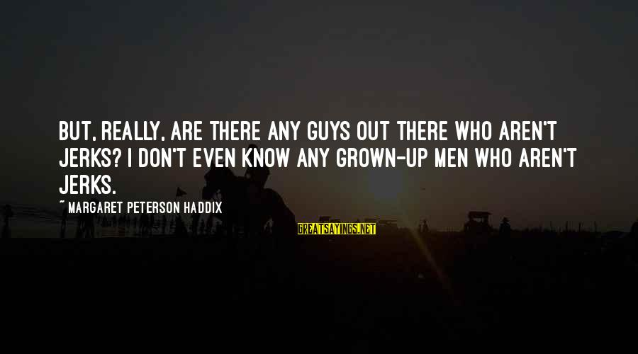 Guys That Are Jerks Sayings By Margaret Peterson Haddix: But, really, are there any guys out there who aren't jerks? I don't even know