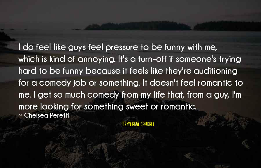 Guys Trying Too Hard Sayings By Chelsea Peretti: I do feel like guys feel pressure to be funny with me, which is kind