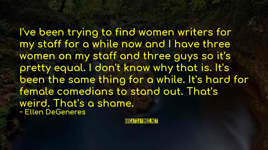 Guys Trying Too Hard Sayings By Ellen DeGeneres: I've been trying to find women writers for my staff for a while now and
