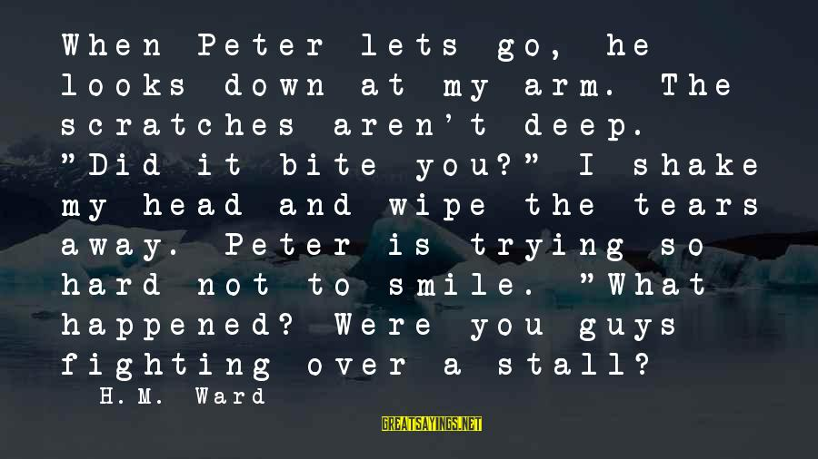 """Guys Trying Too Hard Sayings By H.M. Ward: When Peter lets go, he looks down at my arm. The scratches aren't deep. """"Did"""