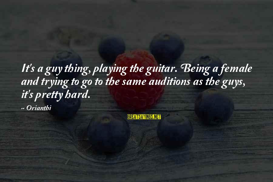 Guys Trying Too Hard Sayings By Orianthi: It's a guy thing, playing the guitar. Being a female and trying to go to