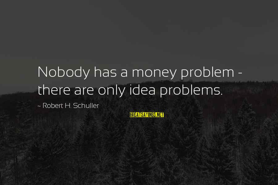 Guys Trying Too Hard Sayings By Robert H. Schuller: Nobody has a money problem - there are only idea problems.