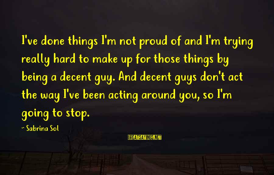 Guys Trying Too Hard Sayings By Sabrina Sol: I've done things I'm not proud of and I'm trying really hard to make up