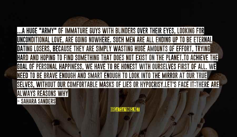 """Guys Trying Too Hard Sayings By Sahara Sanders: ...A huge """"army"""" of immature guys with blinders over their eyes, looking for UNCONDITIONAL LOVE,"""