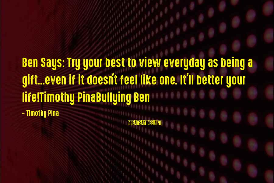 Guys Trying Too Hard Sayings By Timothy Pina: Ben Says: Try your best to view everyday as being a gift...even if it doesn't