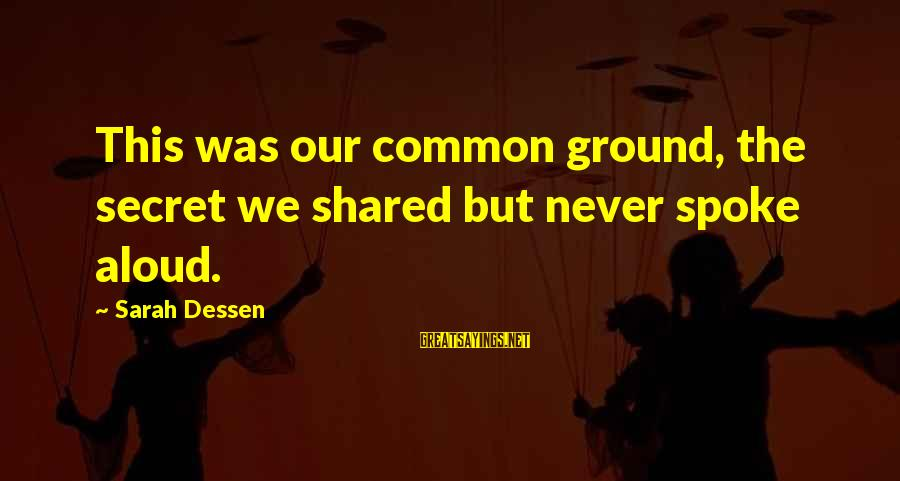 Gwapo Ko Sayings By Sarah Dessen: This was our common ground, the secret we shared but never spoke aloud.
