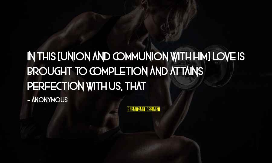 Gwen Demarco Sayings By Anonymous: In this [union and communion with Him] love is brought to completion and attains perfection