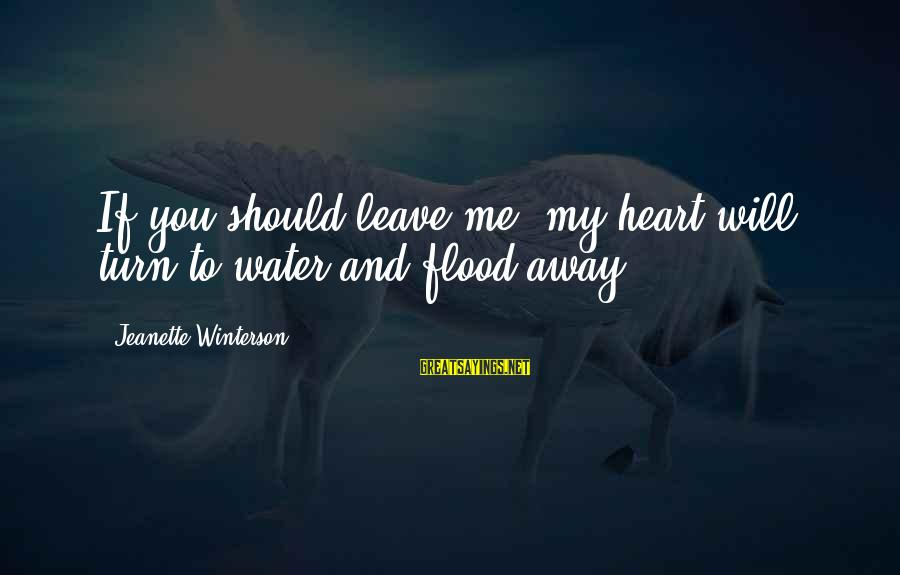 Gwen Demarco Sayings By Jeanette Winterson: If you should leave me, my heart will turn to water and flood away.