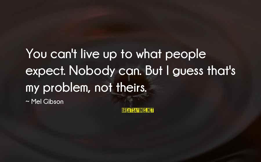 Gwen Demarco Sayings By Mel Gibson: You can't live up to what people expect. Nobody can. But I guess that's my