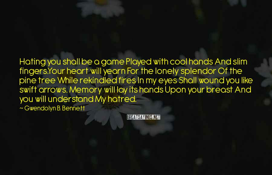 Gwendolyn B. Bennett Sayings: Hating you shall be a game Played with cool hands And slim fingers.Your heart will