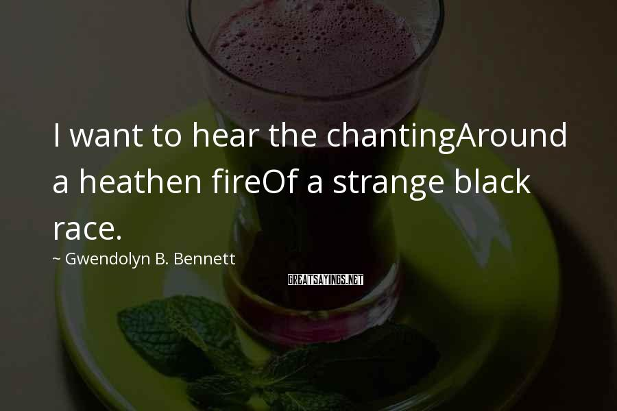 Gwendolyn B. Bennett Sayings: I want to hear the chantingAround a heathen fireOf a strange black race.