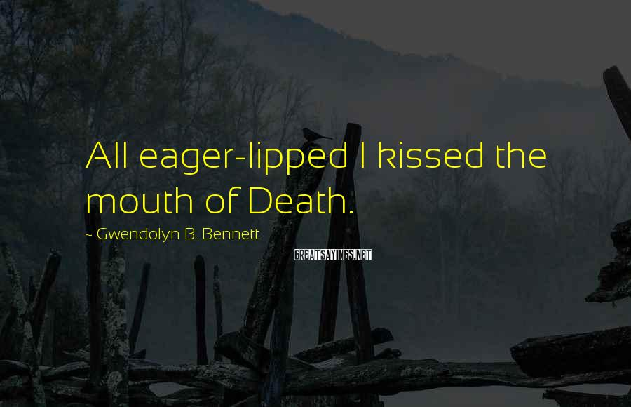 Gwendolyn B. Bennett Sayings: All eager-lipped I kissed the mouth of Death.
