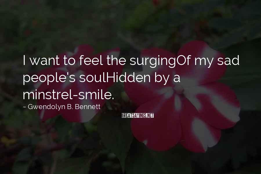 Gwendolyn B. Bennett Sayings: I want to feel the surgingOf my sad people's soulHidden by a minstrel-smile.