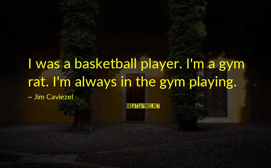 Gym Rats Sayings By Jim Caviezel: I was a basketball player. I'm a gym rat. I'm always in the gym playing.