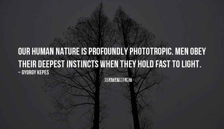Gyorgy Kepes Sayings: Our human nature is profoundly phototropic. Men obey their deepest instincts when they hold fast