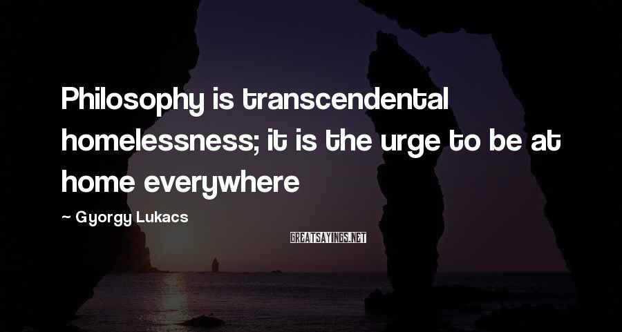 Gyorgy Lukacs Sayings: Philosophy is transcendental homelessness; it is the urge to be at home everywhere