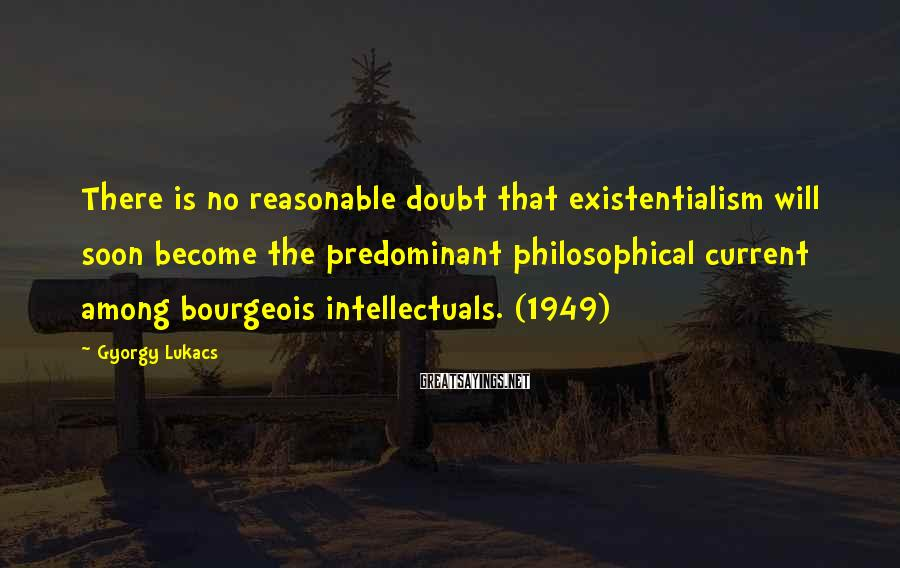 Gyorgy Lukacs Sayings: There is no reasonable doubt that existentialism will soon become the predominant philosophical current among