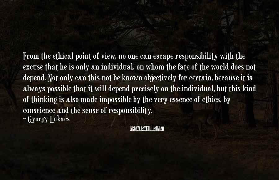 Gyorgy Lukacs Sayings: From the ethical point of view, no one can escape responsibility with the excuse that