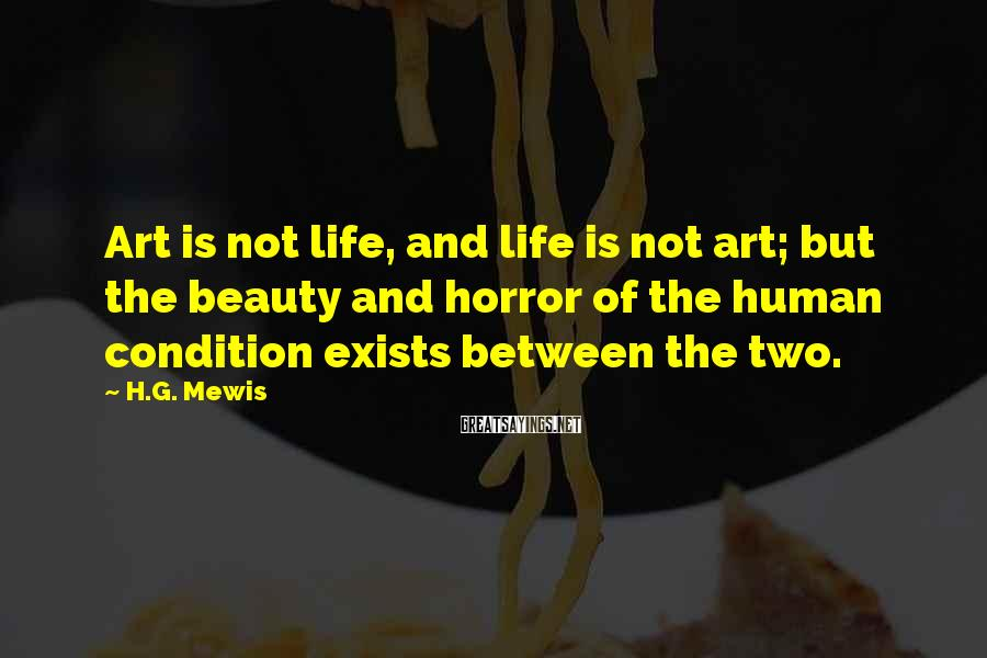 H.G. Mewis Sayings: Art is not life, and life is not art; but the beauty and horror of