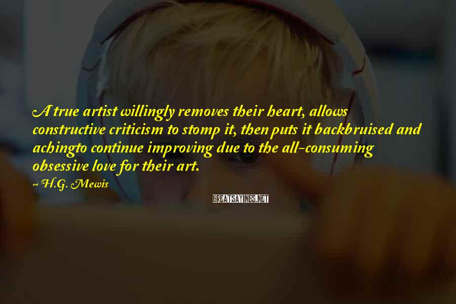 H.G. Mewis Sayings: A true artist willingly removes their heart, allows constructive criticism to stomp it, then puts