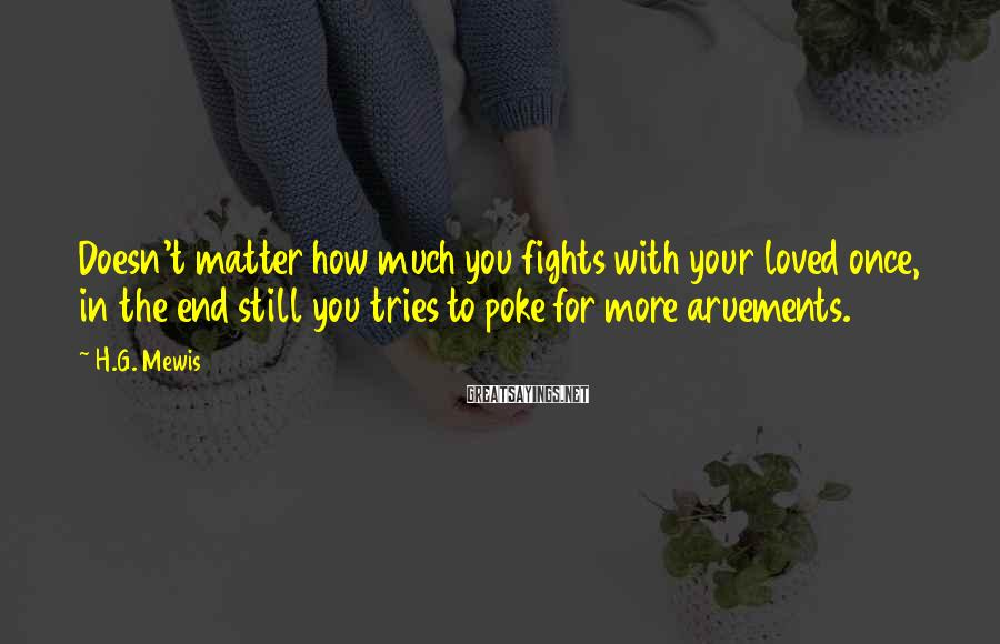 H.G. Mewis Sayings: Doesn't matter how much you fights with your loved once, in the end still you