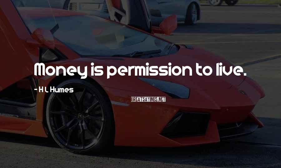 H L Humes Sayings: Money is permission to live.
