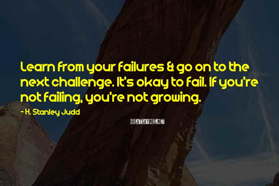 H. Stanley Judd Sayings: Learn from your failures & go on to the next challenge. It's okay to fail.