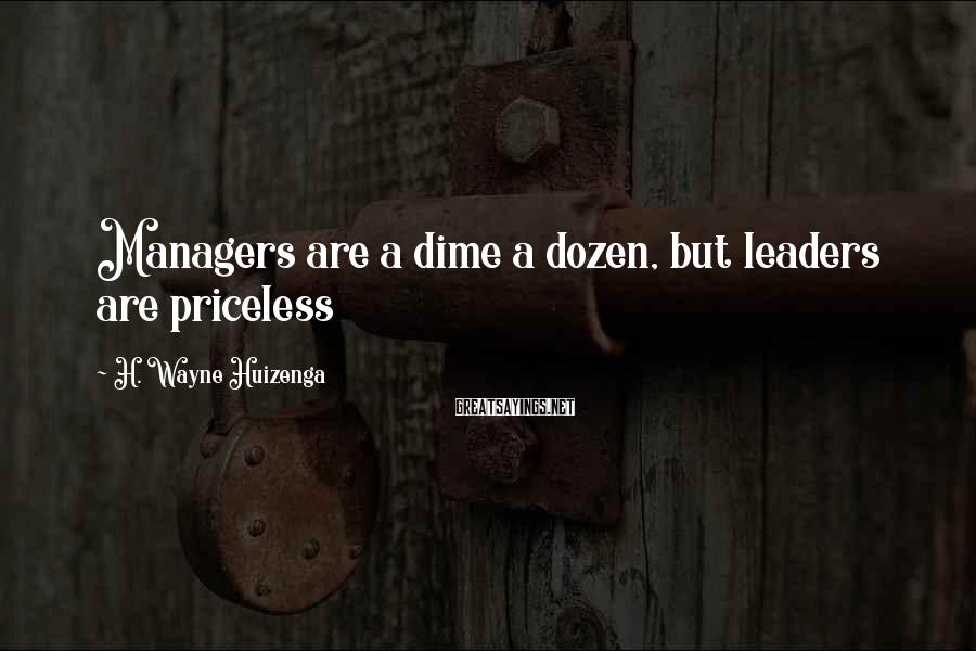H. Wayne Huizenga Sayings: Managers are a dime a dozen, but leaders are priceless
