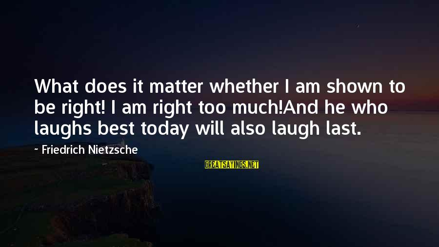 H1b Visa Sayings By Friedrich Nietzsche: What does it matter whether I am shown to be right! I am right too