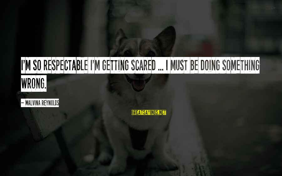 H1b Visa Sayings By Malvina Reynolds: I'm so respectable I'm getting scared ... I must be doing something wrong.