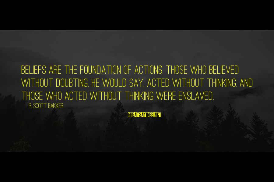 H1b Visa Sayings By R. Scott Bakker: Beliefs are the foundation of actions. Those who believed without doubting, he would say, acted