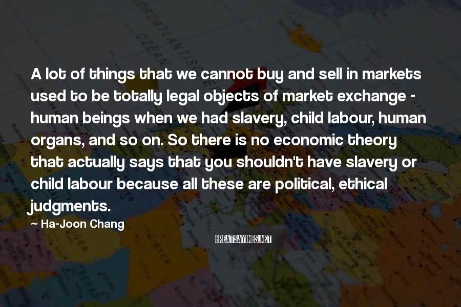 Ha-Joon Chang Sayings: A lot of things that we cannot buy and sell in markets used to be