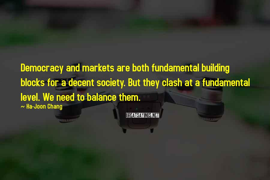Ha-Joon Chang Sayings: Democracy and markets are both fundamental building blocks for a decent society. But they clash