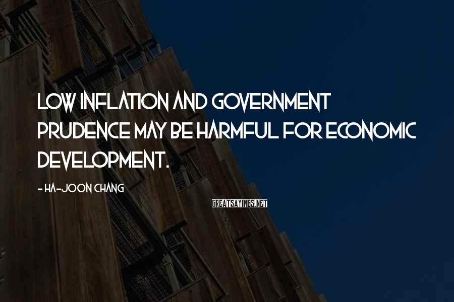 Ha-Joon Chang Sayings: Low inflation and government prudence may be harmful for economic development.