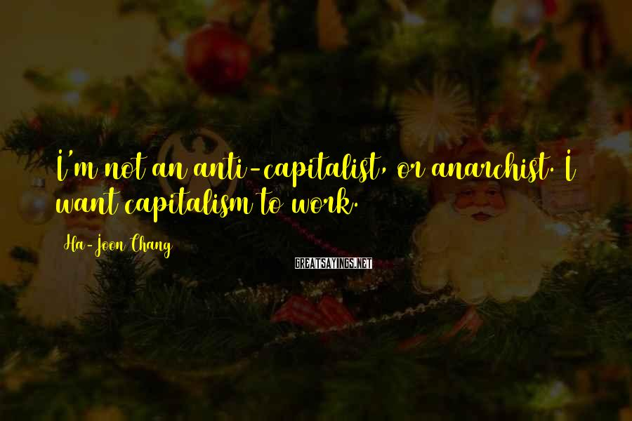 Ha-Joon Chang Sayings: I'm not an anti-capitalist, or anarchist. I want capitalism to work.