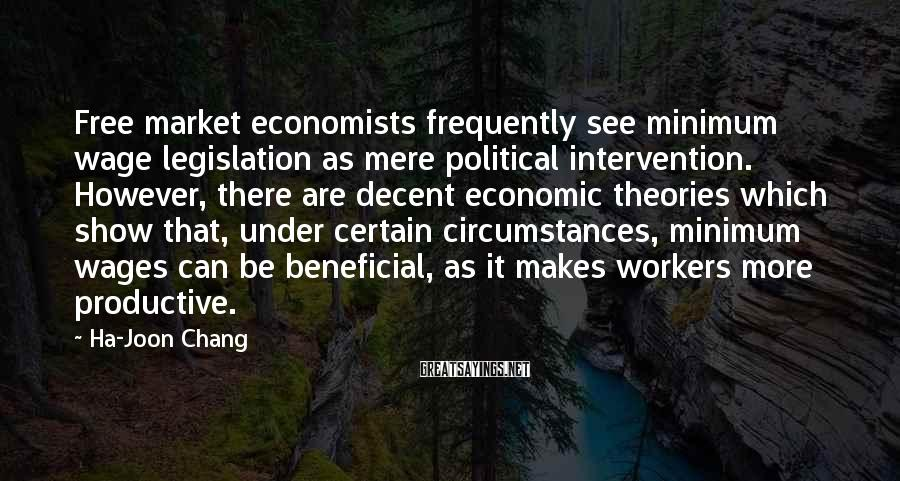 Ha-Joon Chang Sayings: Free market economists frequently see minimum wage legislation as mere political intervention. However, there are