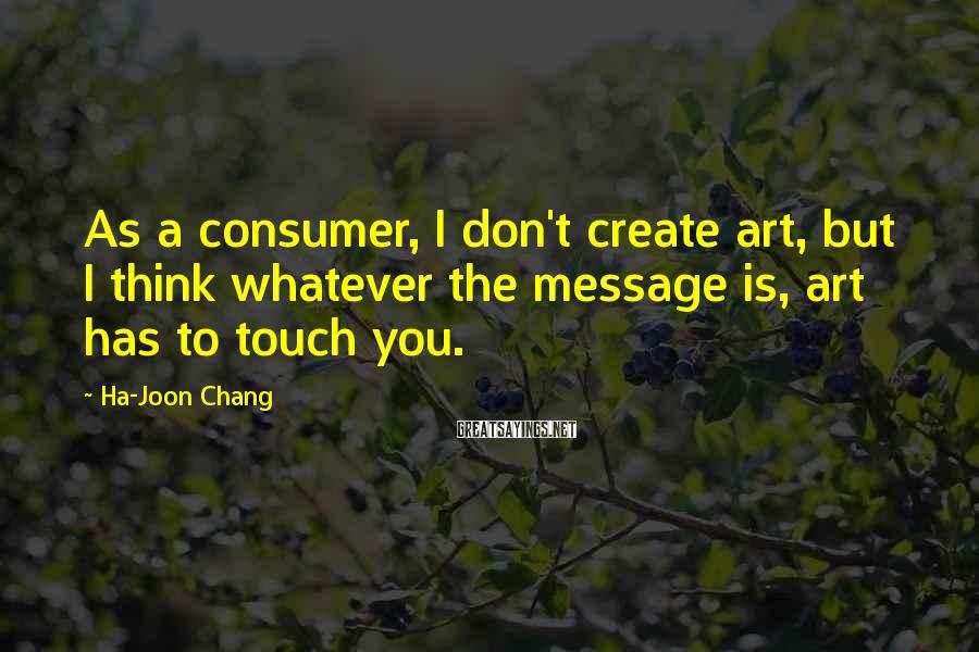 Ha-Joon Chang Sayings: As a consumer, I don't create art, but I think whatever the message is, art