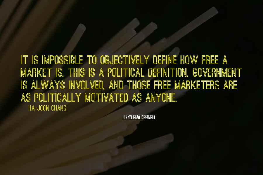 Ha-Joon Chang Sayings: It is impossible to objectively define how free a market is. This is a political