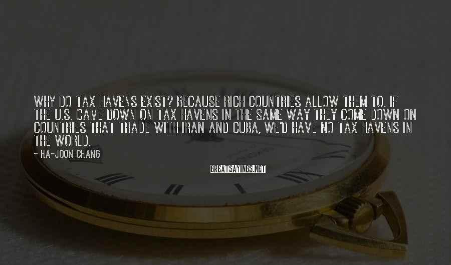 Ha-Joon Chang Sayings: Why do tax havens exist? Because rich countries allow them to. If the U.S. came
