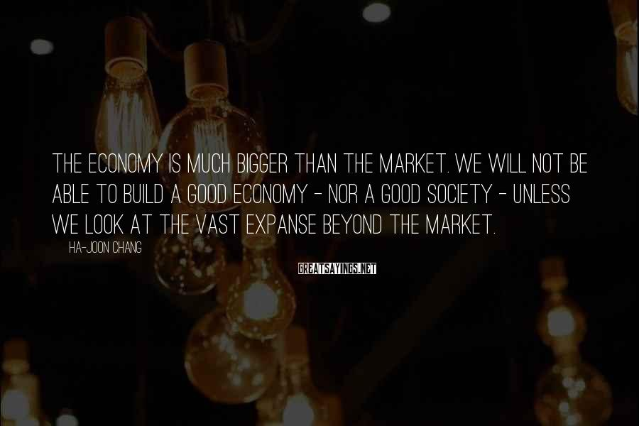 Ha-Joon Chang Sayings: The economy is much bigger than the market. We will not be able to build