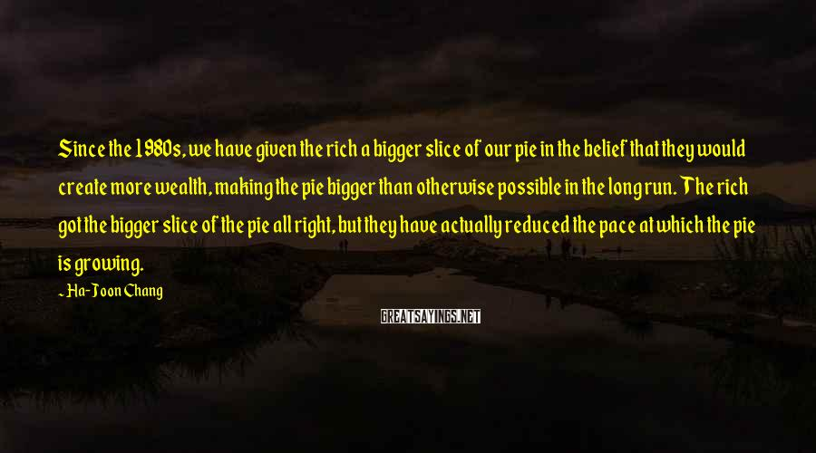 Ha-Joon Chang Sayings: Since the 1980s, we have given the rich a bigger slice of our pie in