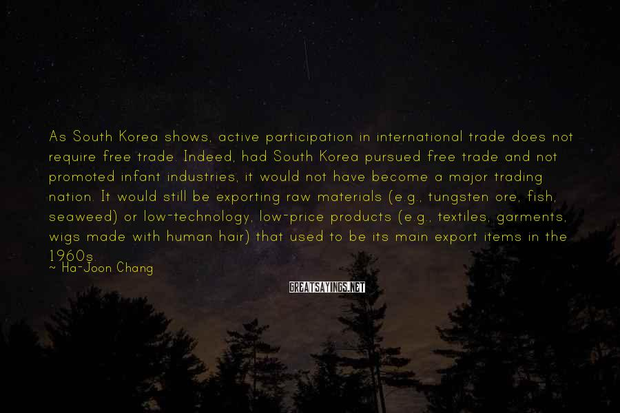 Ha-Joon Chang Sayings: As South Korea shows, active participation in international trade does not require free trade. Indeed,