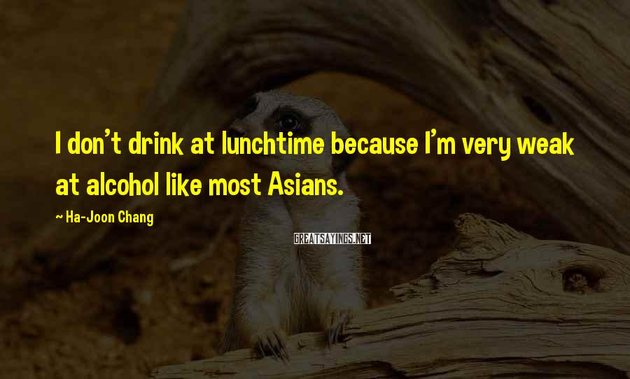 Ha-Joon Chang Sayings: I don't drink at lunchtime because I'm very weak at alcohol like most Asians.