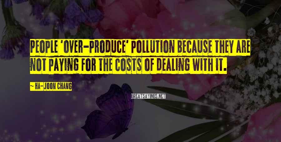 Ha-Joon Chang Sayings: People 'over-produce' pollution because they are not paying for the costs of dealing with it.