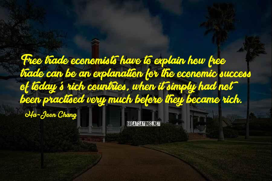 Ha-Joon Chang Sayings: Free trade economists have to explain how free trade can be an explanation for the