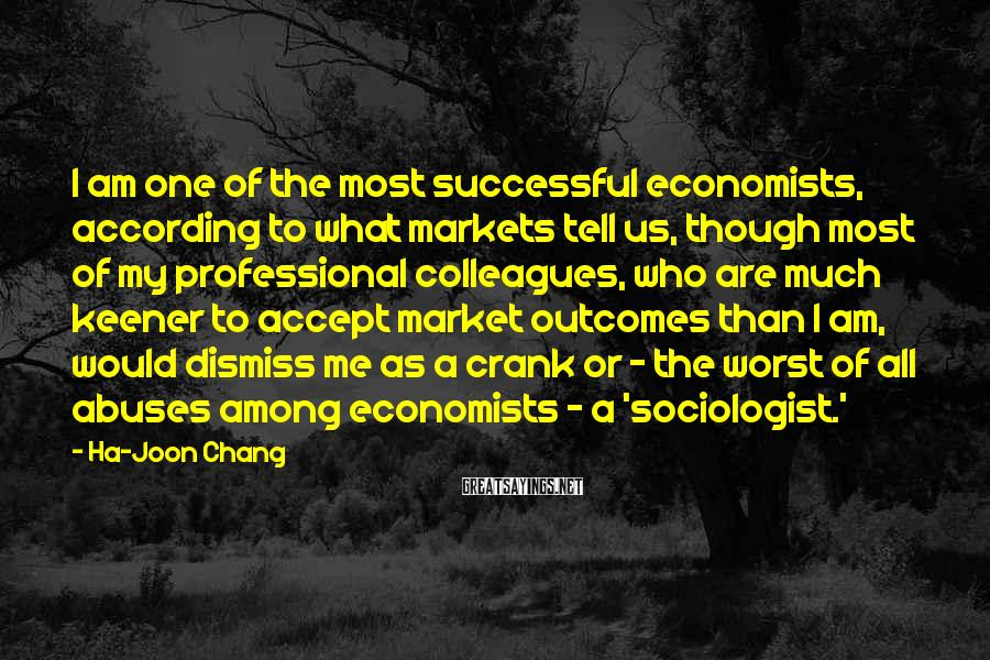 Ha-Joon Chang Sayings: I am one of the most successful economists, according to what markets tell us, though