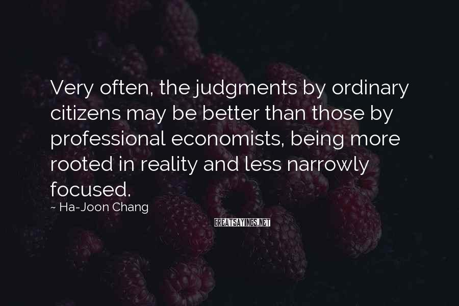 Ha-Joon Chang Sayings: Very often, the judgments by ordinary citizens may be better than those by professional economists,