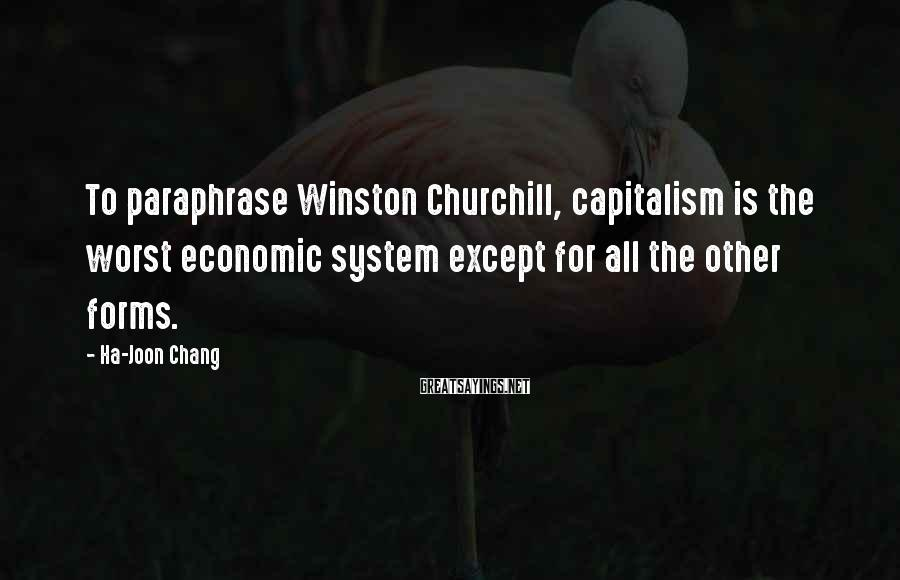 Ha-Joon Chang Sayings: To paraphrase Winston Churchill, capitalism is the worst economic system except for all the other