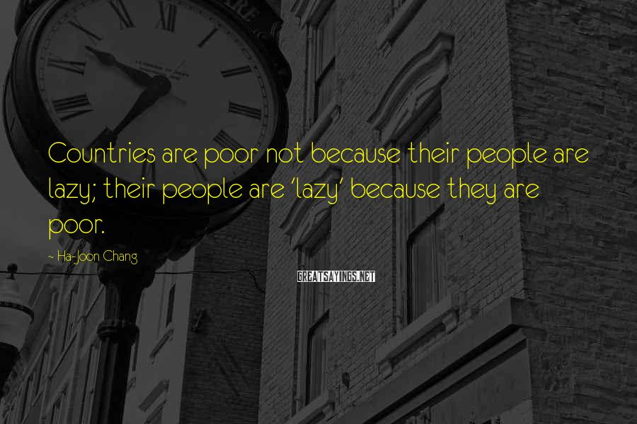 Ha-Joon Chang Sayings: Countries are poor not because their people are lazy; their people are 'lazy' because they
